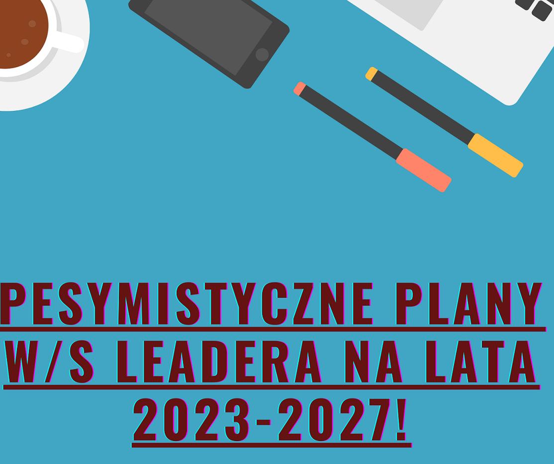 Pesymistyczne plany w sprawie LEADERA 2023 – 2027